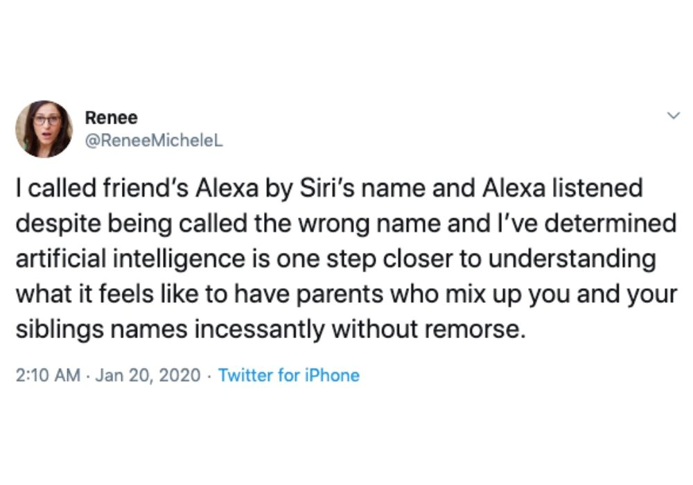 Tweet: I called a friend's Alexa by Siri's name and Alexa listened despite being called the wrong named and I've determined artificial intelligence is one step closer to understanding what it feels like to have parents who mix up you and your siblings without remorse