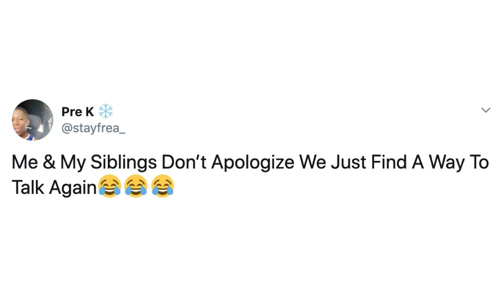 me and my siblings don't apologize we just find a way to talk again