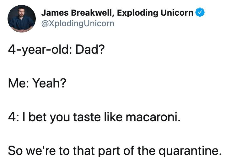 4-year-old: Dad?  Me: Yeah?  4: I bet you taste like macaroni.  So we're to that part of the quarantine.