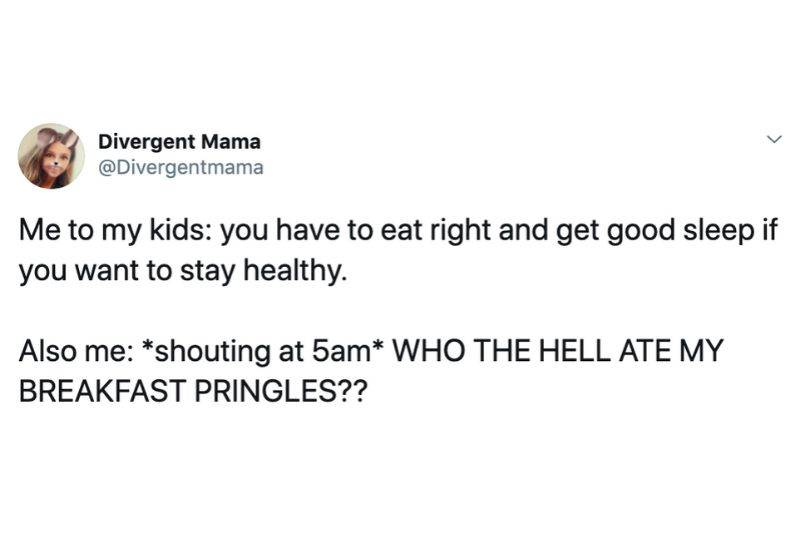 Me to my kids: you have to eat right and get good sleep if you want to stay healthy.   Also me: *shouting at 5am* WHO THE HELL ATE MY BREAKFAST PRINGLES??