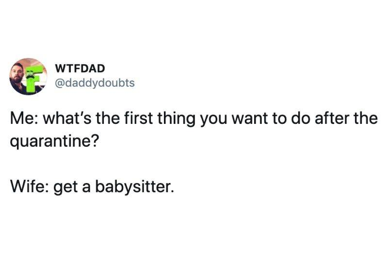 Me: what's the first thing you want to do after the quarantine?  Wife: get a babysitter.
