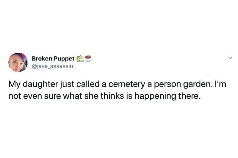 Tweet: My daughter just called a cemetery a person garden. I'm not even sure what she inks is happening there.