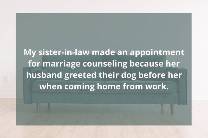 Post: My sister-in-law made an appointment for marriage counseling because her husband greeted their dog before her when coming home from work.