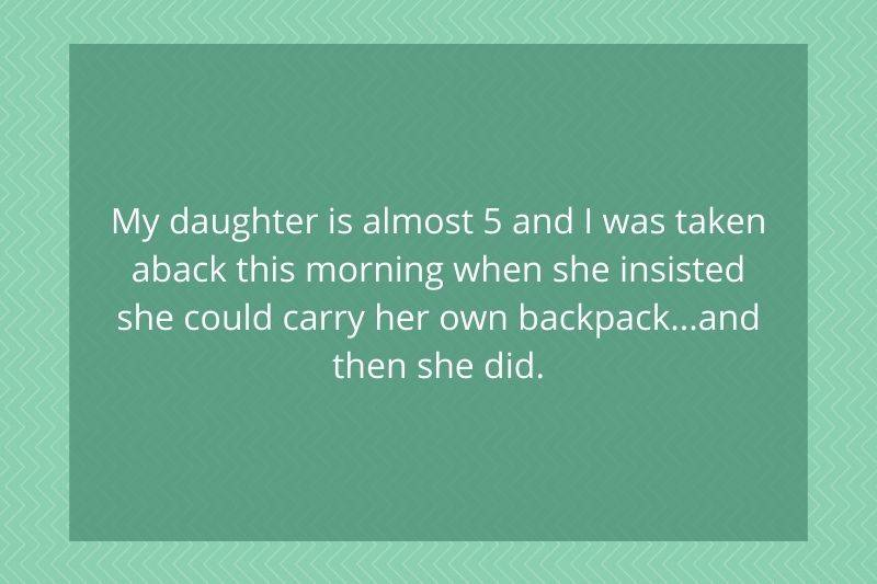 Post: My daughter is almost five and I was taken aback this morning when she insisted she could carry her own backpack..and then she did
