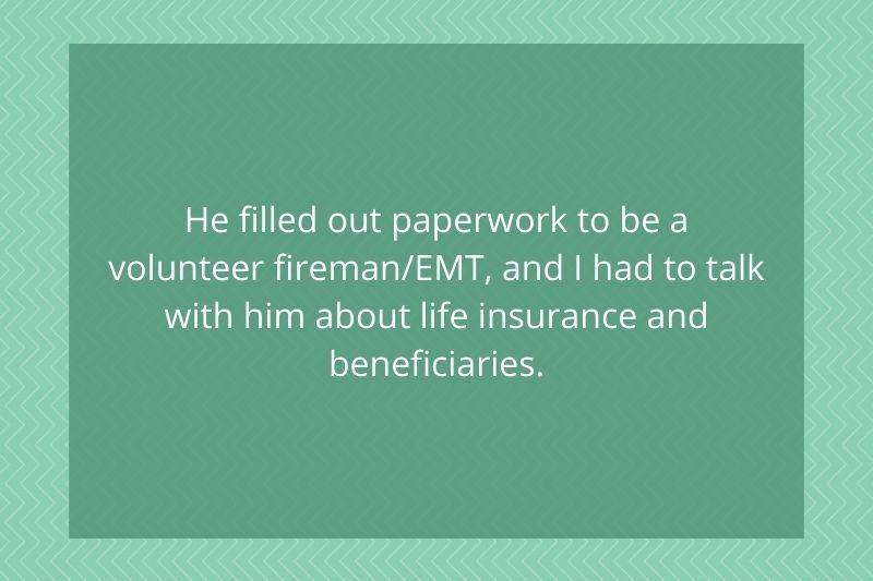 Post: He filled out paperwork to be a volunteer fireman/EMt, and I had to talk with him about life insurance and beneficiaries.