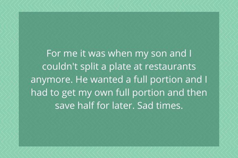 Post: for me it was when my son and I couldn't split a plate at a restaurants anymore. He wanted a full portion and I had to get me own full portion and then save half for later. Sad times.