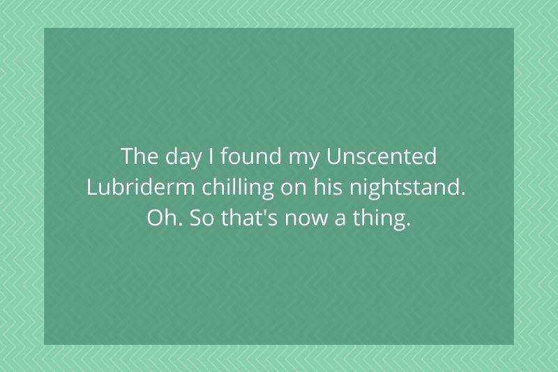 Post: The day I found my Unscented Lubriderm chilling on his nightstand. Oh. So that's now a thing.