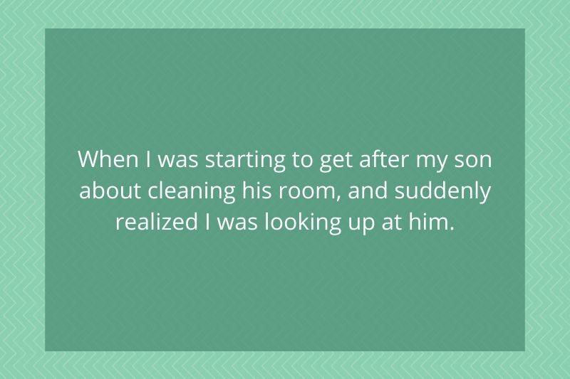 Post: When I was starting to get after my son about cleaning his room, and suddenly realized I was looking up at him.