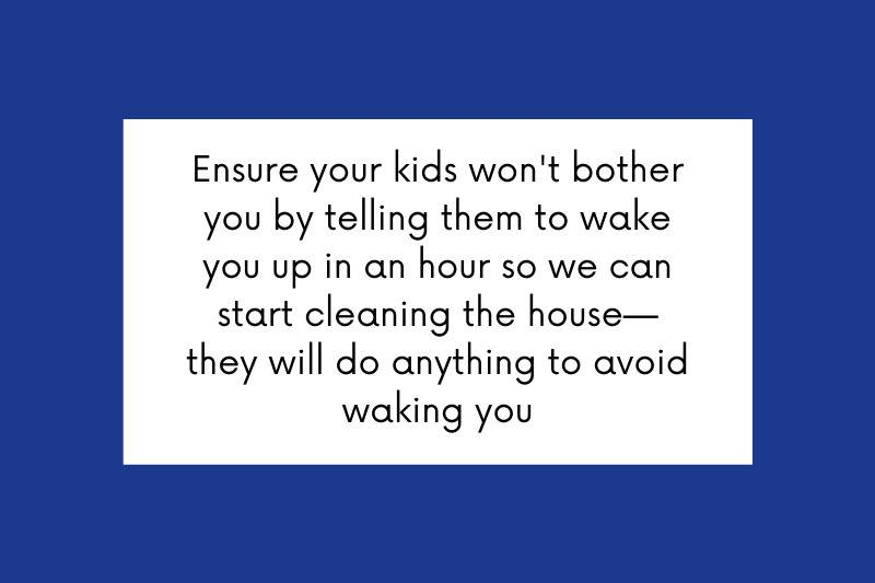 Ensure your kids won't bother you by telling them to wake you up in an hour so we can start cleaning the house - they will do anything to avoid waking you