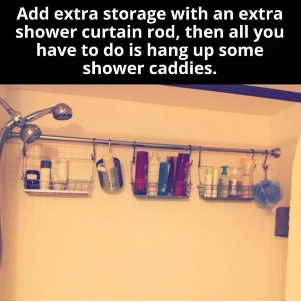 add extra storage with an extra shower curtain rod then all you have to do is hang come shower caddies on them