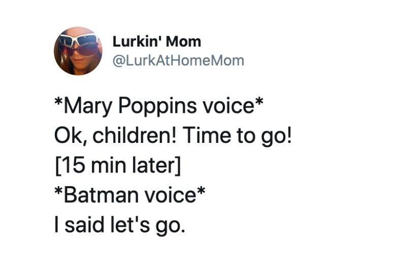 *Mary Poppins voice* Ok, children! Time to go! [15 min later] *Batman voice* I said let's go.