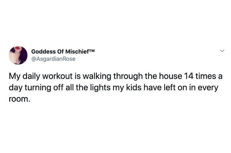 My daily workout is walking through the house 14 times a day turning off all the lights my kids have left on in every room.