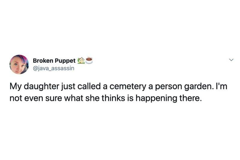 My daughter just called a cemetery a person garden. I'm not even sure what she thinks is happening there.