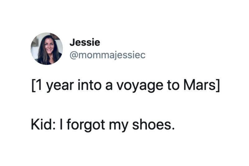 [1 year into a voyage to Mars]  Kid: I forgot my shoes.