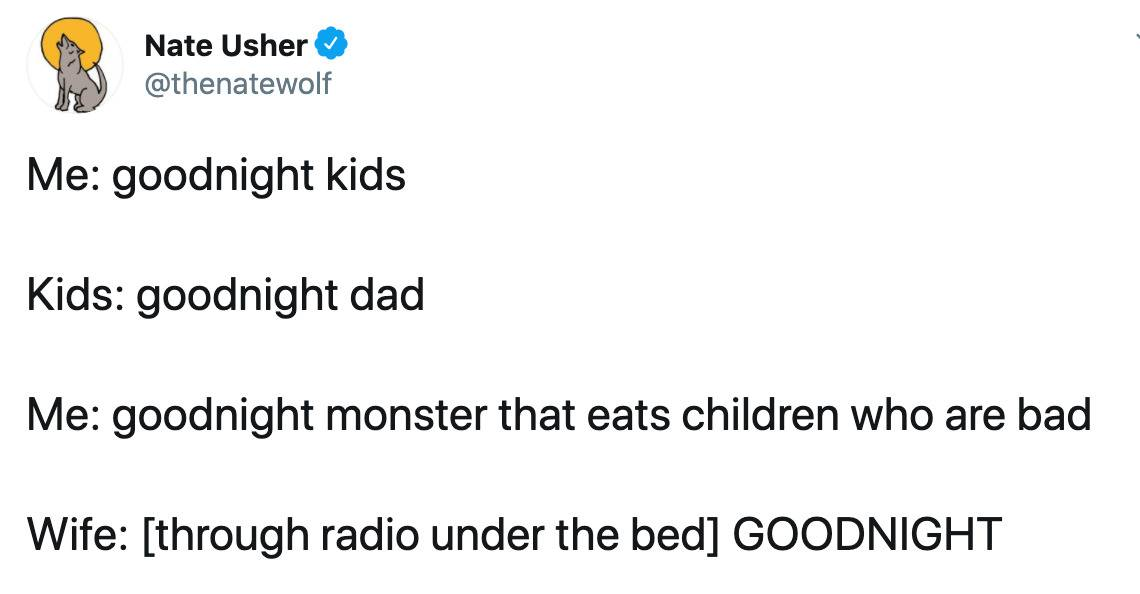 Me: goodnight kids  Kids: goodnight dad  Me: goodnight monster that eats children who are bad  Wife: [through radio under the bed] GOODNIGHT