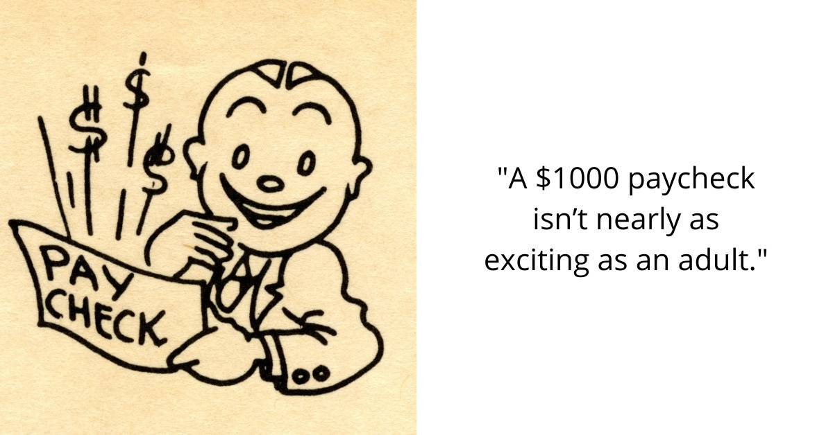 A $1000 paycheck isn't nearly as exciting as an adult.