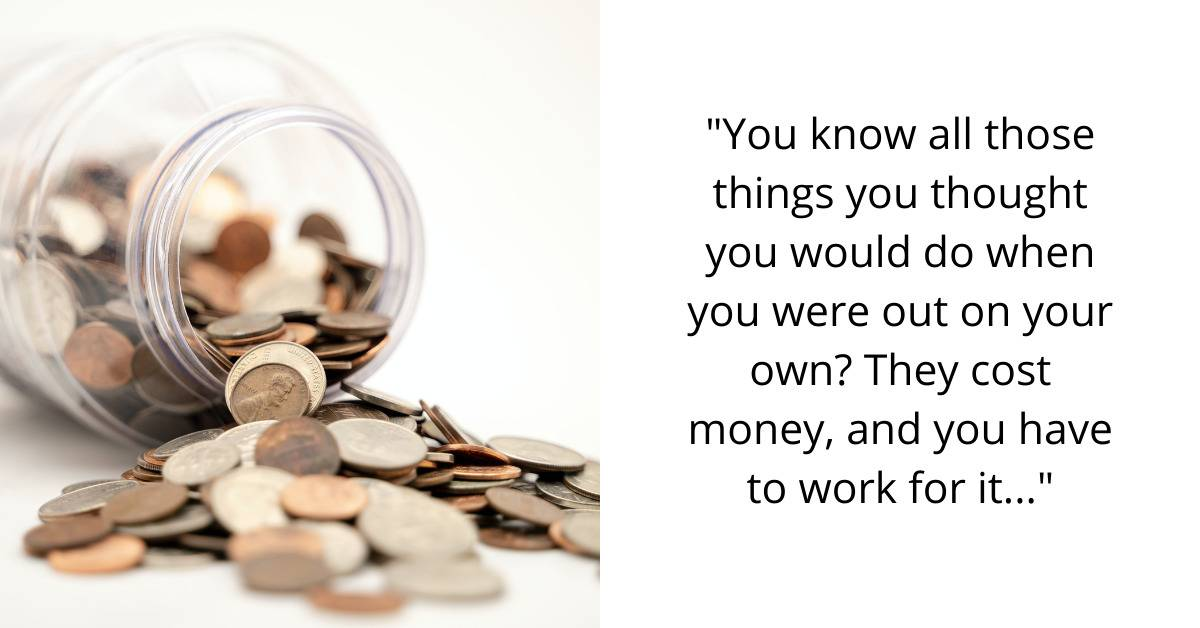 You know all those things you thought you would do when you were out on your own? They cost money, and you have to work for it...