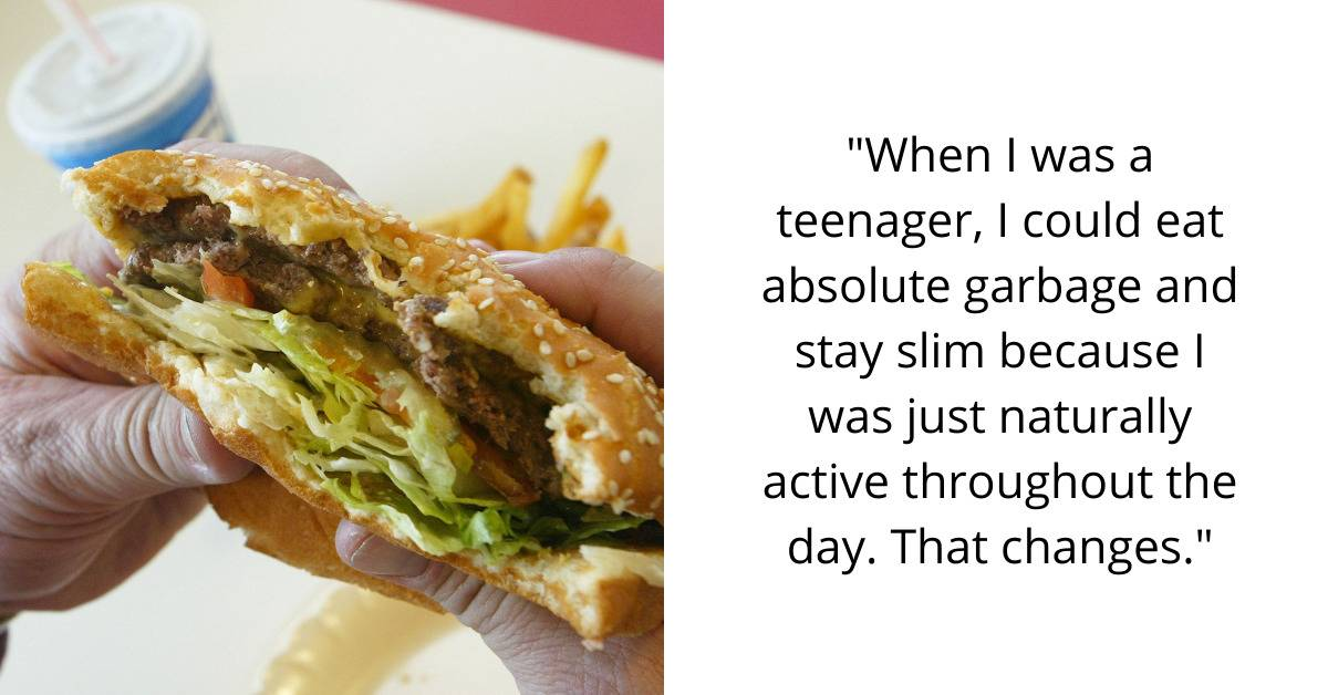 when I was a teenager, I could eat absolute garbage and stay slim because I was just naturally active throughout the day. That changes.