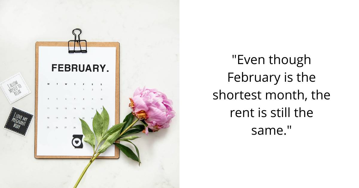 Even though February is the shortest month, the rent is still the same