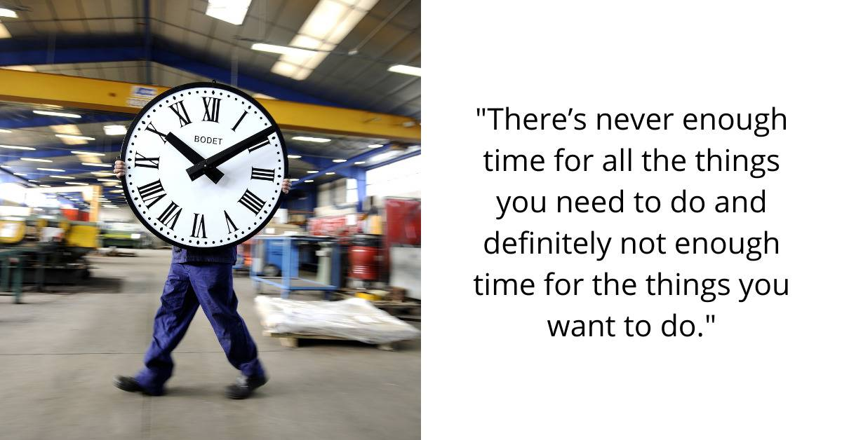 There's never enough time for all the things you need to do. Definitely not enough time for the things you want to do.