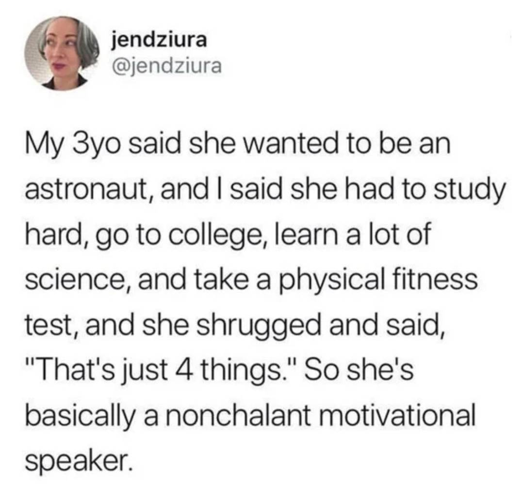 my 3yo said she wanted to be an astronaut, and I said she had to study hard, go to college, learn a lot of science, and take a physical fitness test, and she shrugged and said,