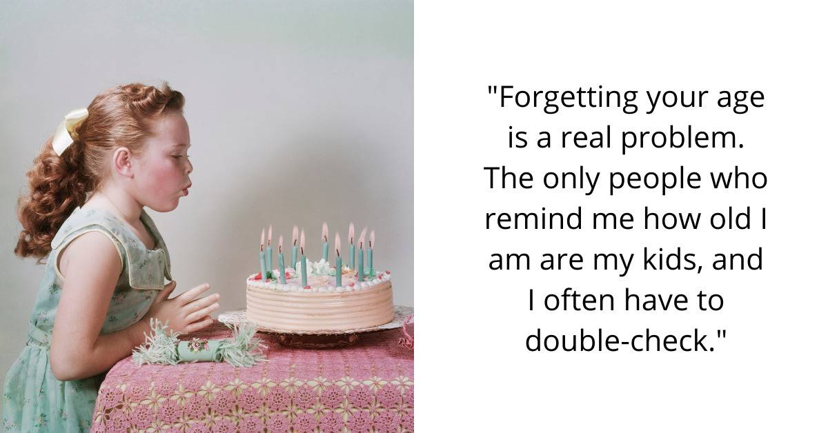 Forgetting your age is a real problem. The only people who remind me how old I am are my kids, and I often have to double-check.