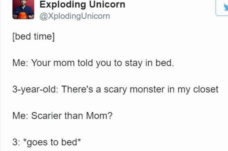 tweet: [bed time]  Me: Your mom told you to stay in bed.  3-year-old: There's a scary monster in my closet  Me: Scarier than Mom?  3: *goes to bed*