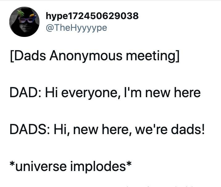 [Dads Anonymous meeting]  DAD: Hi everyone, I'm new here  DADS: Hi, new here, we're dads!   *universe implodes*