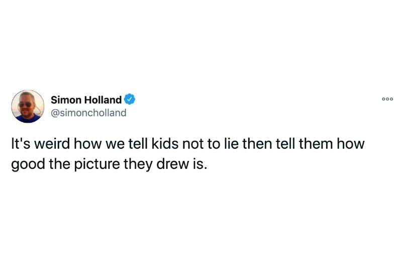 Tweet: It's weird how we tell kids not to lie then tell them how good the picture they drew is.