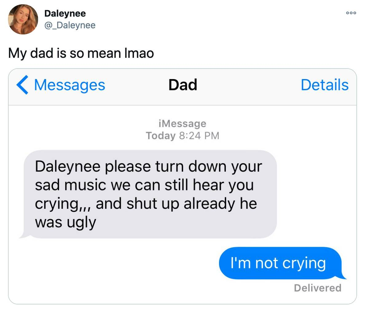 dad texts: daleynee please turn down your sad music we can still hear you crying... and shut up already we has ugly. She says: I'm not crying