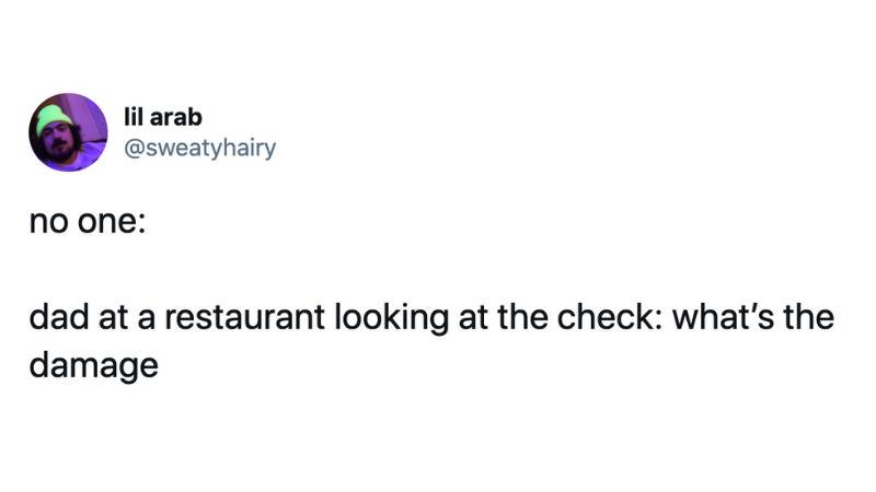 no one:  dad at a restaurant looking at the check: what's the damage