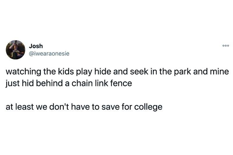 Tweet: watching the kids play hide and seek in the park and mine just hid behind a chain link fence. At least we don't have to save for college