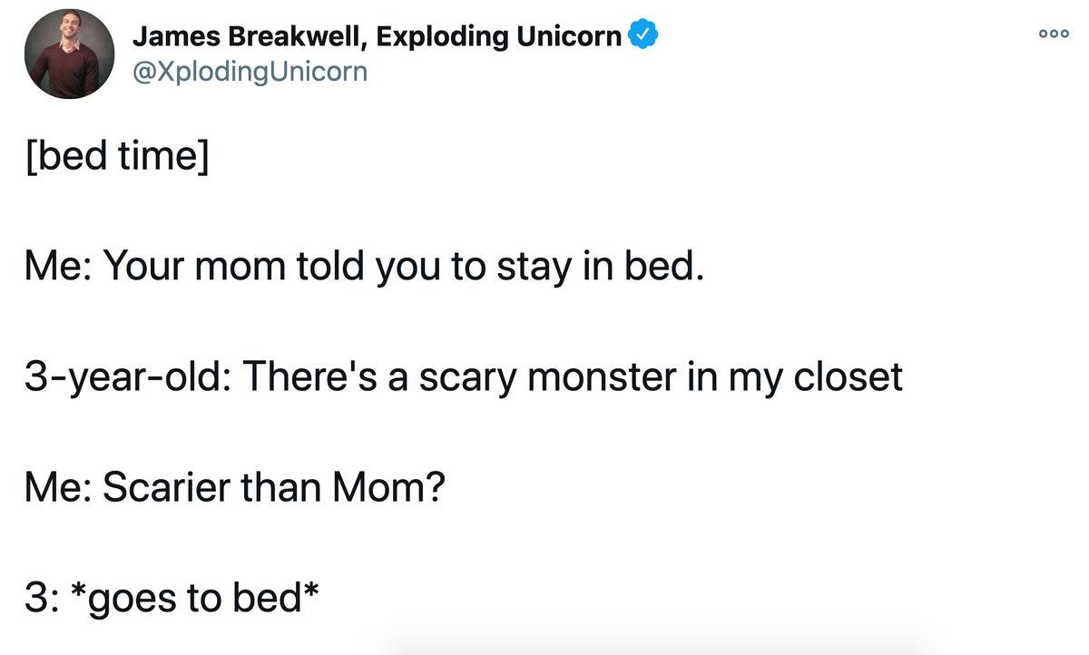 Tweet: Bed time. Me: Your mom told you to stay in bed. 3 year old: There's a scary monster in my closet. Me: Scarier than mom? 3 year old goes to bed.
