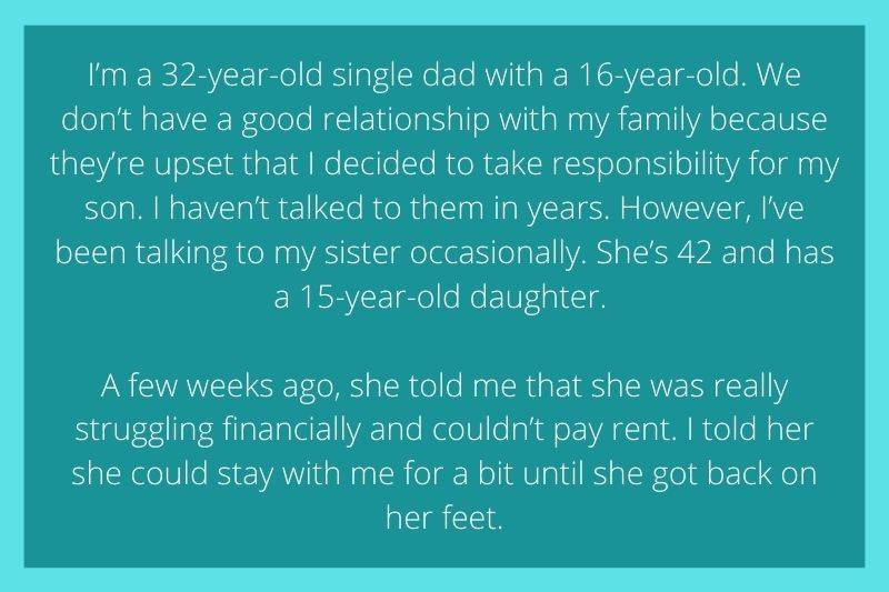 Reddit Post: I'm a 32-year-old single dad with a 16-year-old. We don't have a good relationship with my family because they're upset that I decided to take responsibility for my son. I haven't talked to them in years. However, I've been talking to my sister occasionally. She's 42 and has a 15-year-old daughter. A few weeks ago, she told me that she was really struggling financially and couldn't pay rent. I told her she could stay with me for a bit until she got back on her feet.