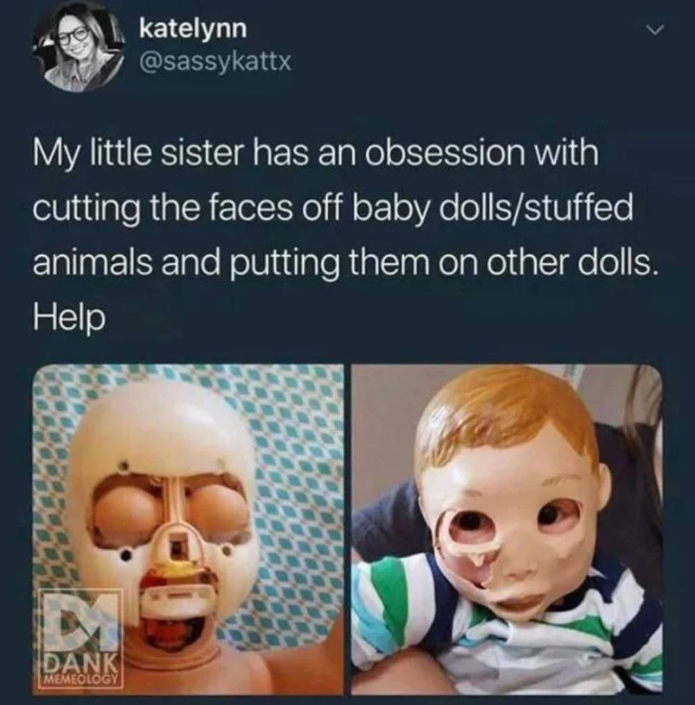 my little sister has an obsession with cutting the faces off of baby dolls/stuffed animals and putting them on other dolls. help