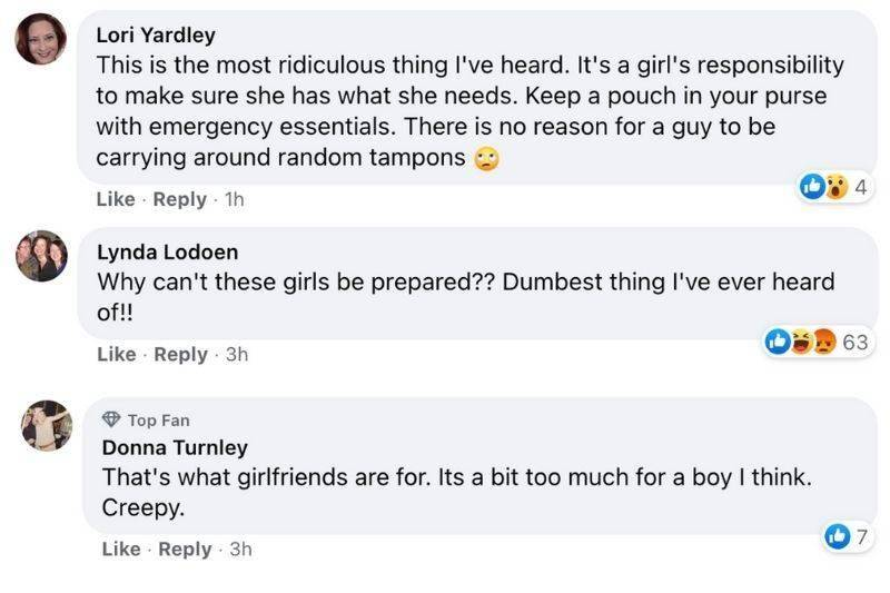 First comment: This is the most ridiculous thing I've heard. It's a girl's responsibility to make sure she has what she needs. Keep a pouch in your purse with emergency essentials. There is no reason for a guy to be carrying around random tampons. Second comment: Why can't these girls be prepared? Dumbest thing I've heard of! Third comment: That's what girlfriends are for. Its a bit too much for I think. Creepy.